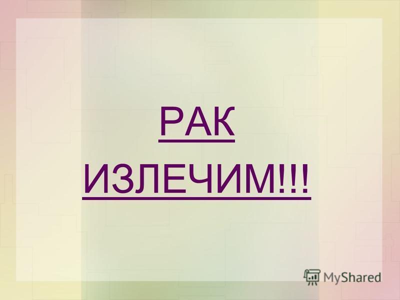 РАК ИЗЛЕЧИМ!!!