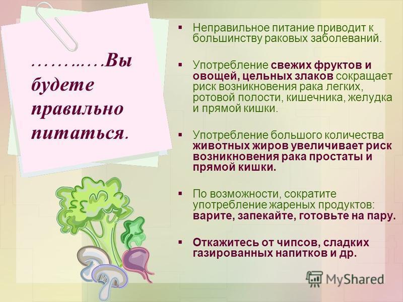 Неправильное питание приводит к большинству раковых заболеваний. Употребление свежих фруктов и овощей, цельных злаков сокращает риск возникновения рака легких, ротовой полости, кишечника, желудка и прямой кишки. Употребление большого количества живот