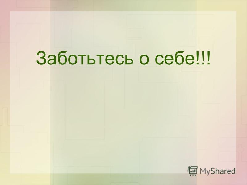 Заботьтесь о себе!!!