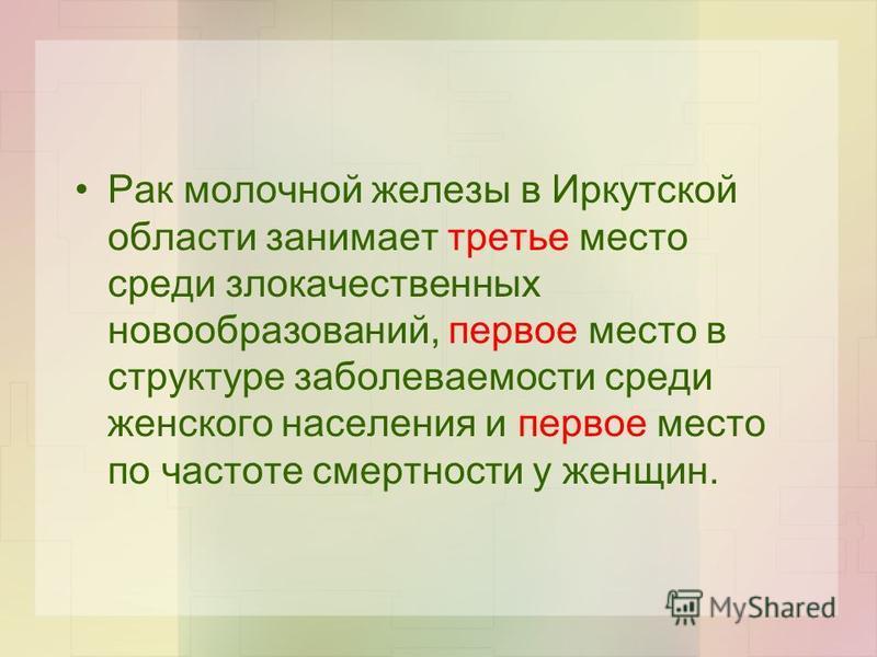 Рак молочной железы в Иркутской области занимает третье место среди злокачественных новообразований, первое место в структуре заболеваемости среди женского населения и первое место по частоте смертности у женщин.