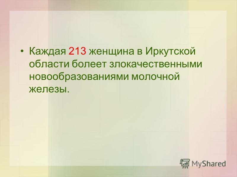 Каждая 213 женщина в Иркутской области болеет злокачественными новообразованиями молочной железы.