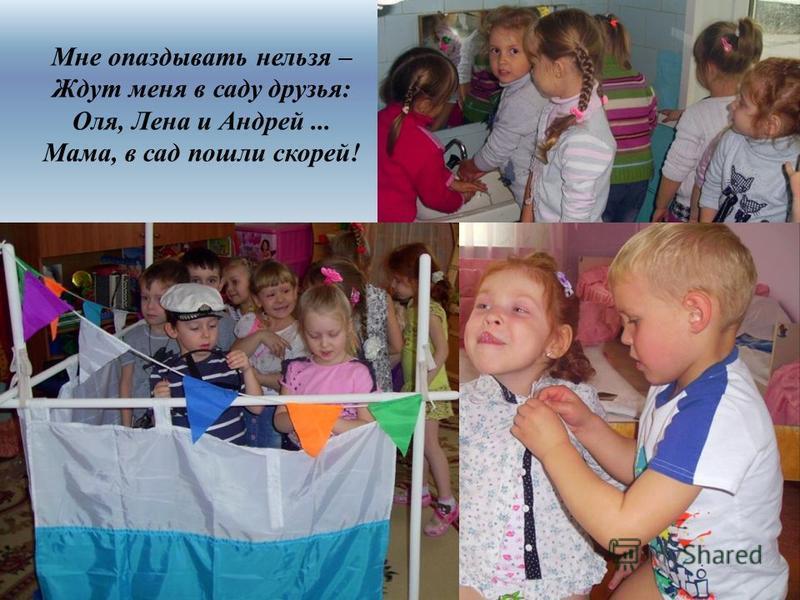 Мне опаздывать нельзя – Ждут меня в саду друзья: Оля, Лена и Андрей... Мама, в сад пошли скорей!