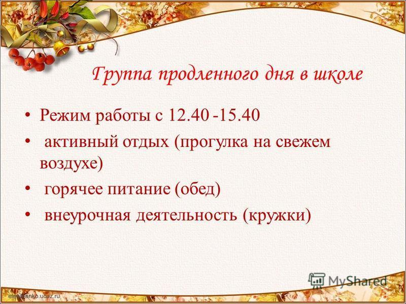 Группа продленного дня в школе Режим работы с 12.40 -15.40 активный отдых (прогулка на свежем воздухе) горячее питание (обед) внеурочная деятельность (кружки)