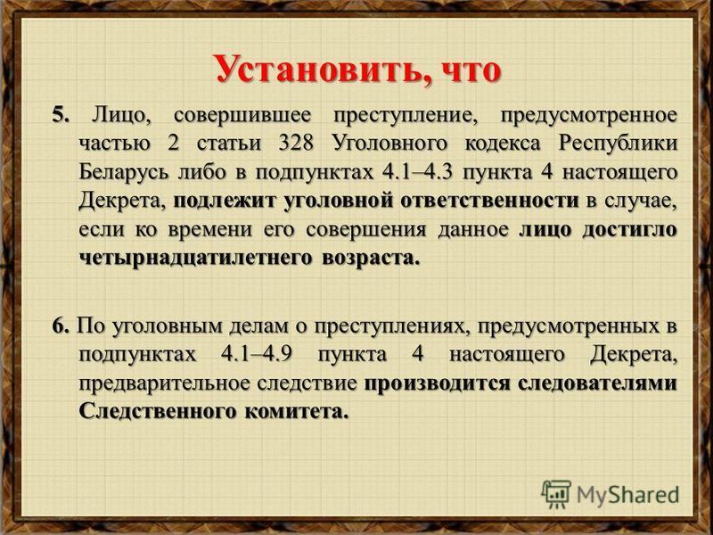 Установить, что 5. Лицо, совершившее преступление, предусмотренное частью 2 статьи 328 Уголовного кодекса Республики Беларусь либо в подпунктах 4.1–4.3 пункта 4 настоящего Декрета, подлежит уголовной ответственности в случае, если ко времени его сове