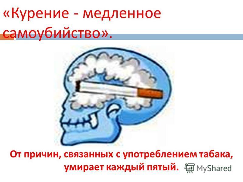 « Курение - медленное самоубийство ». От причин, связанных с употреблением табака, умирает каждый пятый.