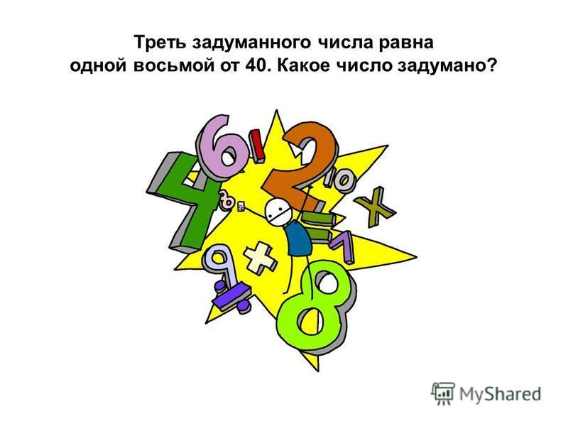 Треть задуманного числа равна одной восьмой от 40. Какое число задумано?