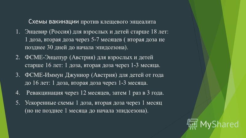 Схемы вакцинации против клещевого энцефалита 1. Энцевир (Россия) для взрослых и детей старше 18 лет: 1 доза, вторая доза через 5-7 месяцев ( вторая доза не позднее 30 дней до начала эпидсезона). 2.ФСМЕ-Энцепур (Австрия) для взрослых и детей старше 16
