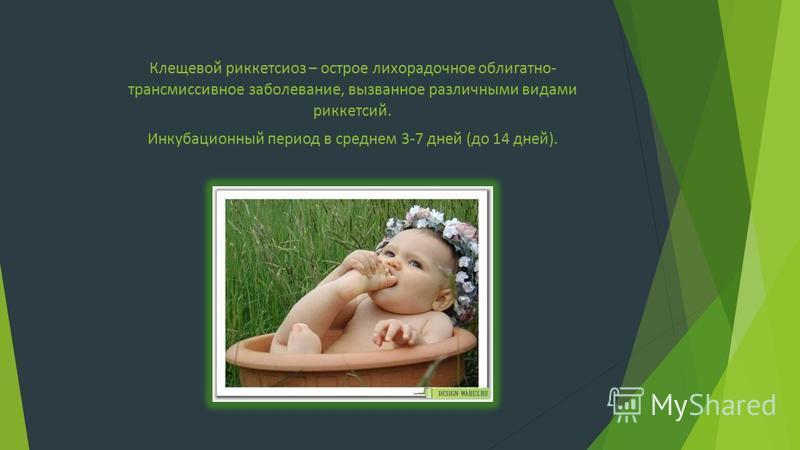 Клещевой риккетсиоз – острое лихорадочное облигатно- трансмиссивное заболевание, вызванное различными видами риккетсий. Инкубационный период в среднем 3-7 дней (до 14 дней).