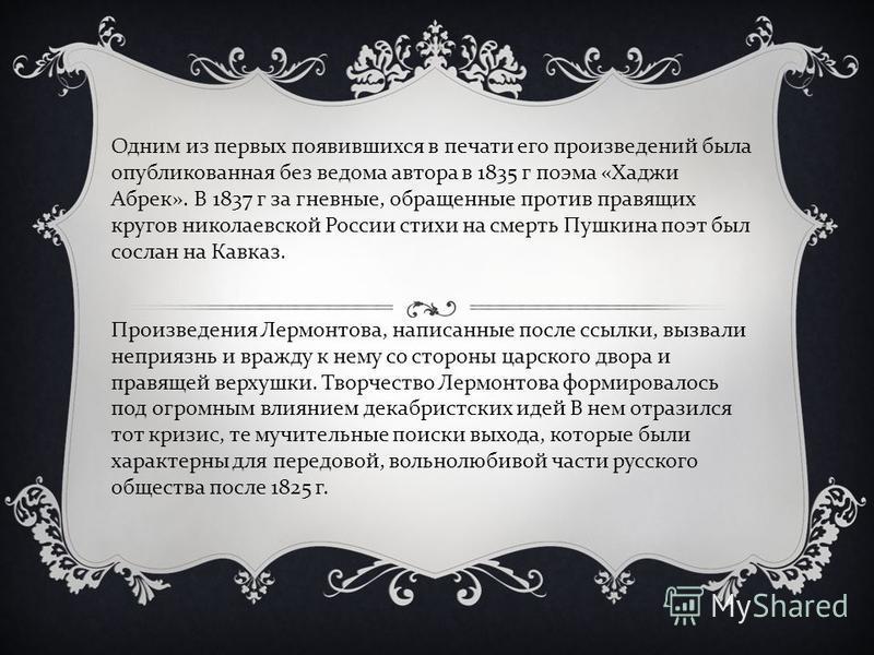 Одним из первых появившихся в печати его произведений была опубликованная без ведома автора в 1835 г поэма « Хаджи Абрек ». В 1837 г за гневные, обращенные против правящих кругов николаевской России стихи на смерть Пушкина поэт был сослан на Кавказ.