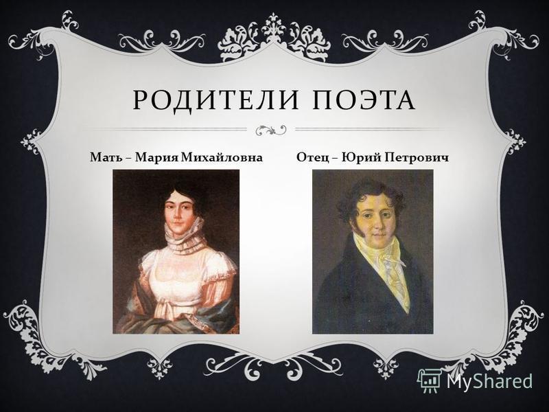 РОДИТЕЛИ ПОЭТА Мать – Мария Михайловна Отец – Юрий Петрович