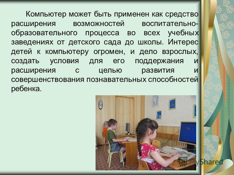 Компьютер может быть применен как средство расширения возможностей воспитательно- образовательного процесса во всех учебных заведениях от детского сада до школы. Интерес детей к компьютеру огромен, и дело взрослых, создать условия для его поддержания