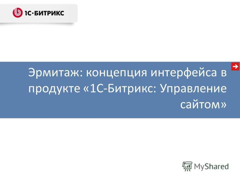Эрмитаж: концепция интерфейса в продукте «1С-Битрикс: Управление сайтом»