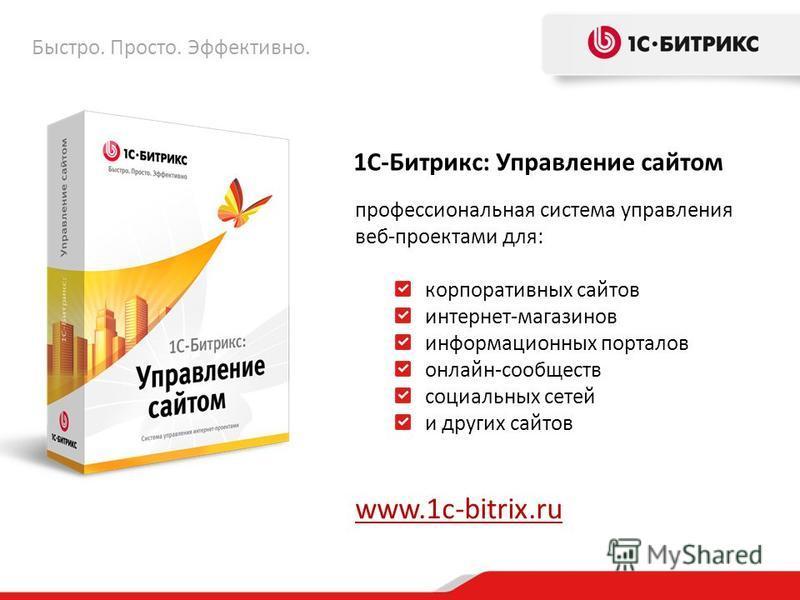 1С-Битрикс: Управление сайтом профессиональная система управления веб-проектами для: корпоративных сайтов интернет-магазинов информационных порталов онлайн-сообществ социальных сетей и других сайтов www.1c-bitrix.ru Быстро. Просто. Эффективно.