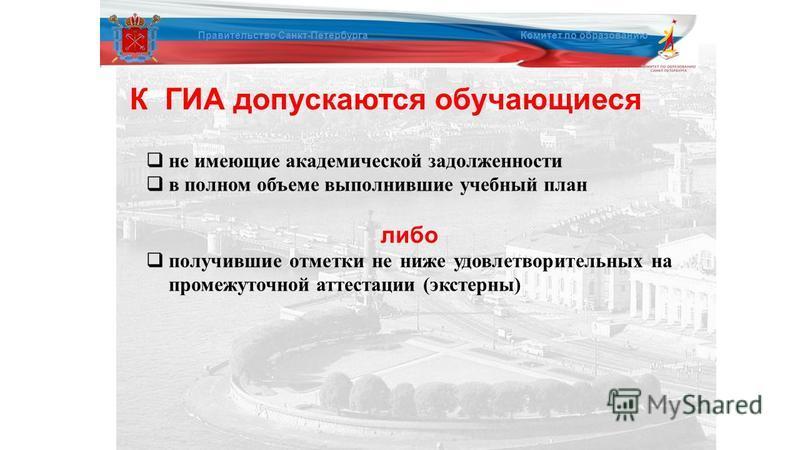 К ГИА допускаются обучающиеся Правительство Санкт-Петербурга Комитет по образованию не имеющие академической задолженности в полном объеме выполнившие учебный план либо получившие отметки не ниже удовлетворительных на промежуточной аттестации (экстер