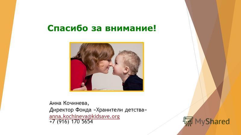Спасибо за внимание! Анна Кочинева, Директор Фонда «Хранители детства» anna.kochineva@kidsave.org anna.kochineva@kidsave.org +7 (916) 170 5654