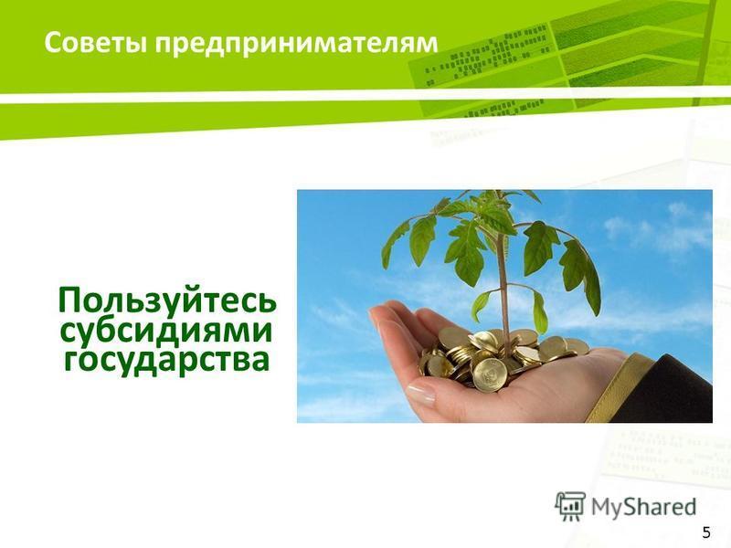 Советы предпринимателям 5 Пользуйтесь субсидиями государства