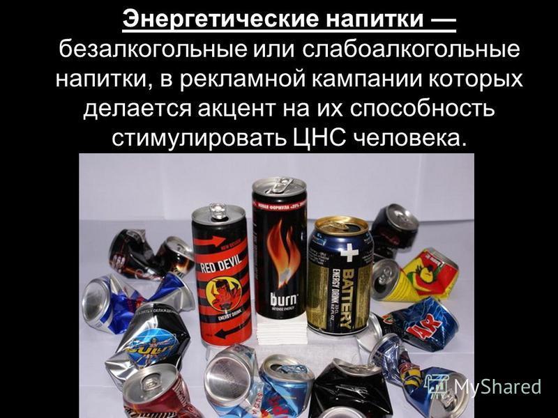 Энергетические напитки безалкогольные или слабоалкогольные напитки, в рекламной кампании которых делается акцент на их способность стимулировать ЦНС человека.