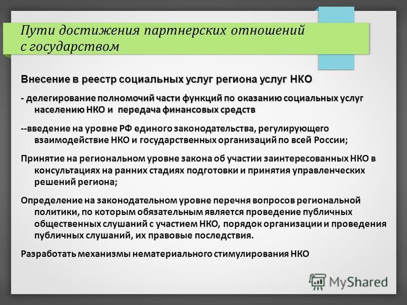 Пути достижения партнерских отношений с государством Внесение в реестр социальных услуг региона услуг НКО - делегирование полномочий части функций по оказанию социальных услуг населению НКО и передача финансовых средств --введение на уровне РФ единог