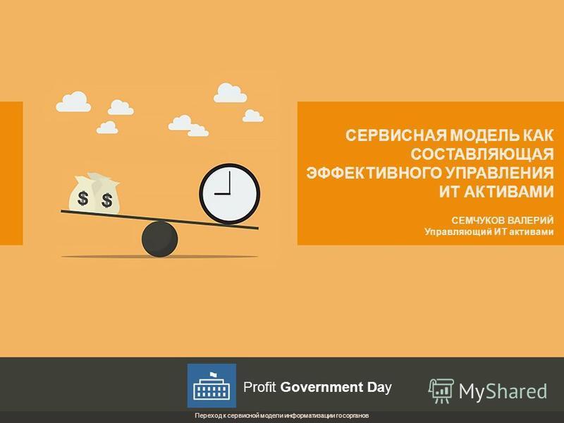 СЕМЧУКОВ ВАЛЕРИЙ Управляющий ИТ активами СЕРВИСНАЯ МОДЕЛЬ КАК СОСТАВЛЯЮЩАЯ ЭФФЕКТИВНОГО УПРАВЛЕНИЯ ИТ АКТИВАМИ Переход к сервисной модели информатизации госорганов Profit Government Day