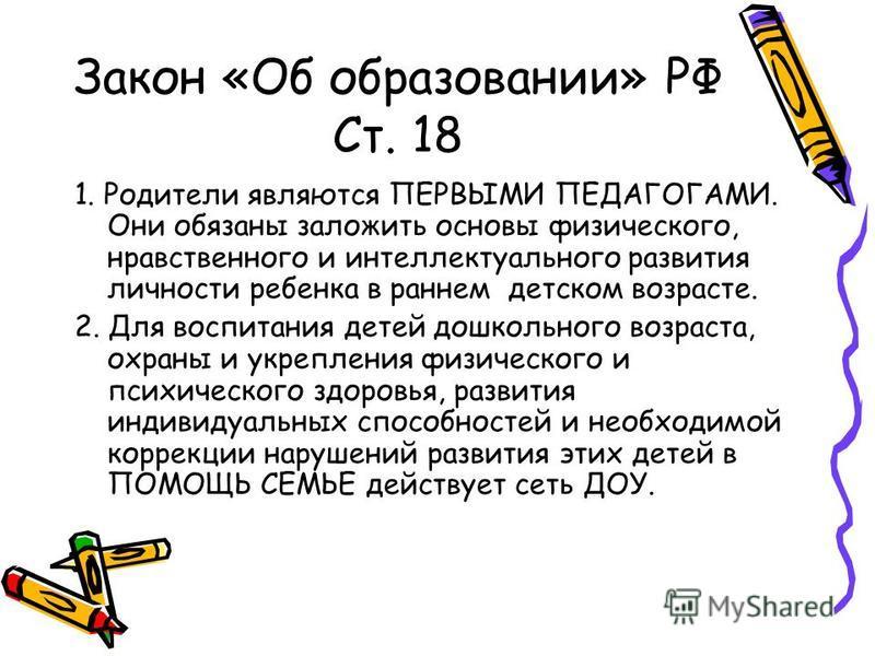 Закон «Об образовании» РФ Ст. 18 1. Родители являются ПЕРВЫМИ ПЕДАГОГАМИ. Они обязаны заложить основы физического, нравственного и интеллектуального развития личности ребенка в раннем детском возрасте. 2. Для воспитания детей дошкольного возраста, ох