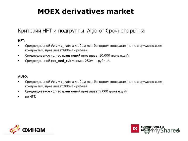 20 MOEX derivatives market Критерии HFT и подгруппы Algo от Срочного рынка HFT: Среднедневной Volume_rub на любом хотя бы одном контракте (но не в сумме по всем контрактам) превышает 800 млн рублей. Среднедневное кол-во транзакций превышает 10.000 тр