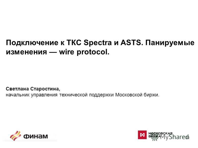33 Подключение к ТКС Spectra и ASTS. Панируемые изменения wire protocol. Светлана Старостина, начальник управления технической поддержки Московской биржи.