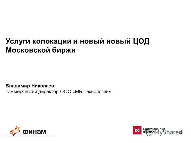 39 Услуги колокации и новый новый ЦОД Московской биржи Владимир Николаев, коммерческий директор ООО «МБ Технологии».
