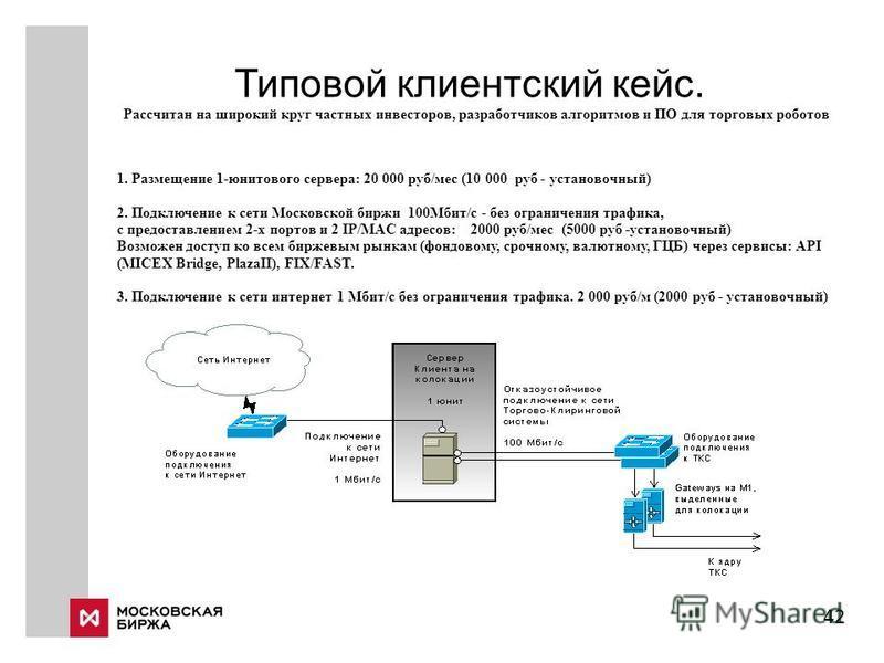 Типовой клиентский кейс. 42 Рассчитан на широкий круг частных инвесторов, разработчиков алгоритмов и ПО для торговых роботов 1. Размещение 1-юнитового сервера: 20 000 руб/мес (10 000 руб - установочный) 2. Подключение к сети Московской биржи 100Мбит/