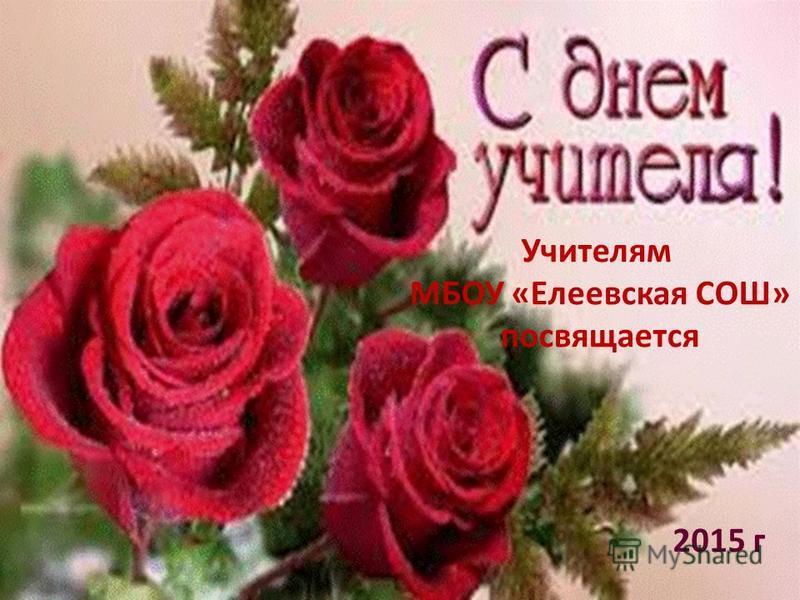 Учителям МБОУ «Елеевская СОШ» посвящается 2015 г
