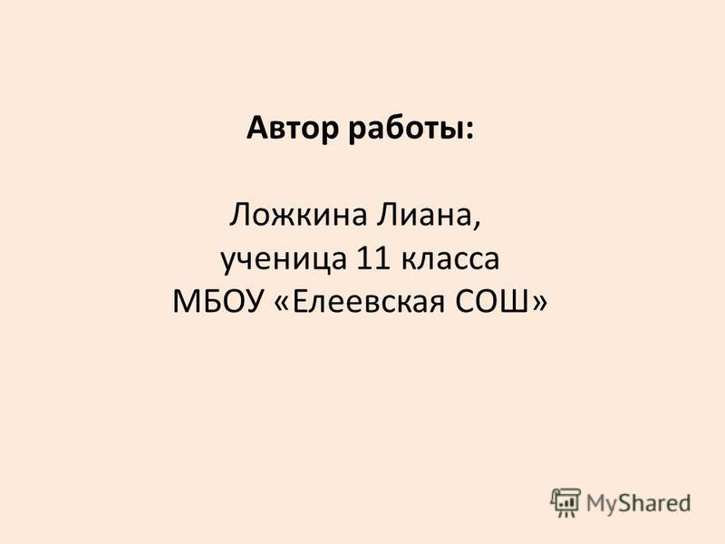 Автор работы: Ложкина Лиана, ученица 11 класса МБОУ «Елеевская СОШ»