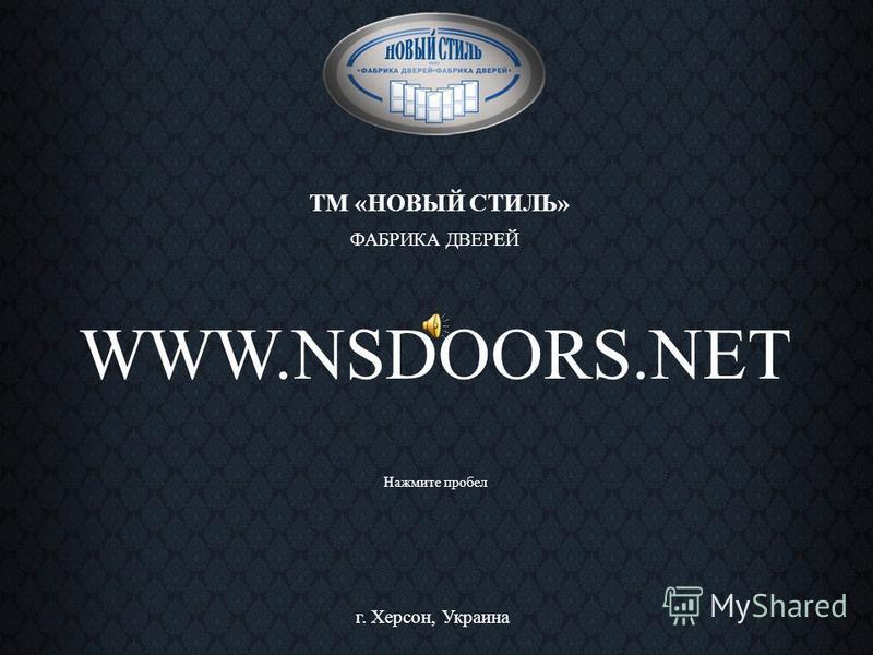 ТМ «НОВЫЙ СТИЛЬ» ФАБРИКА ДВЕРЕЙ WWW.NSDOORS.NET г. Херсон, Украина Нажмите пробел