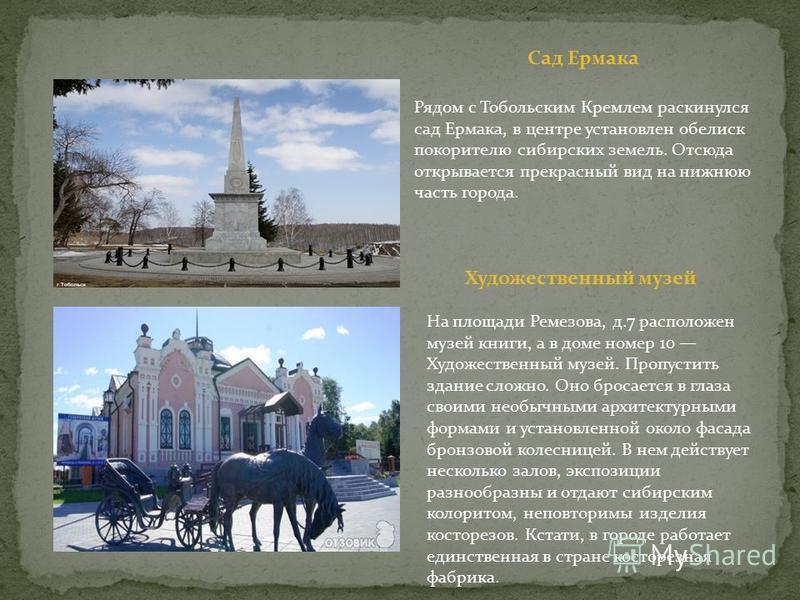Рядом с Тобольским Кремлем раскинулся сад Ермака, в центре установлен обелиск покорителю сибирских земель. Отсюда открывается прекрасный вид на нижнюю часть города. На площади Ремезова, д.7 расположен музей книги, а в доме номер 10 Художественный муз