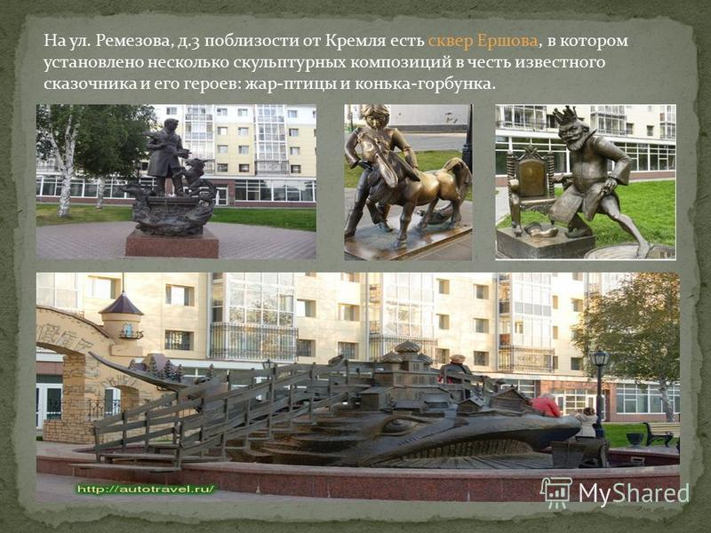 На ул. Ремезова, д.3 поблизости от Кремля есть сквер Ершова, в котором установлено несколько скульптурных композиций в честь известного сказочника и его героев: жар-птицы и конька-горбунка.