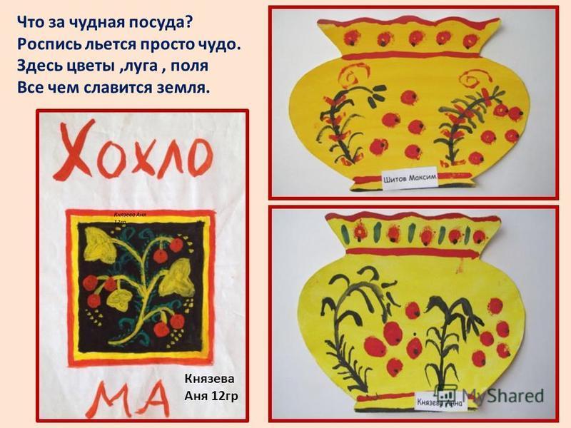 Князева Аня 12 гр Что за чудная посуда? Роспись льется просто чудо. Здесь цветы,луга, поля Все чем славится земля.