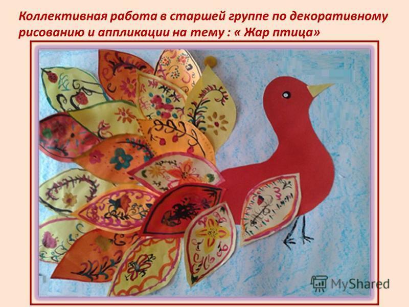 Коллективная работа в старшей группе по декоративному рисованию и аппликации на тему : « Жар птица»