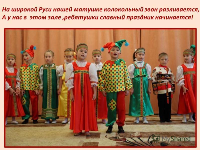 На широкой Руси нашей матушке колокольный звон разливается, А у нас в этом зале,ребятушки славный праздник начинается!