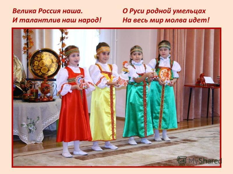 О Руси родной умельцах На весь мир молва идет! Велика Россия наша. И талантлив наш народ!