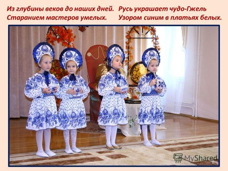 Из глубины веков до наших дней. Старанием мастеров умелых. Русь украшает чудо-Гжель Узором синим в платьях белых.