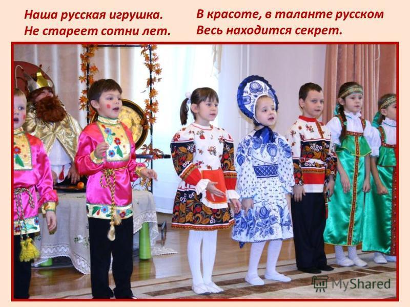 Наша русская игрушка. Не стареет сотни лет. В красоте, в таланте русском Весь находится секрет.