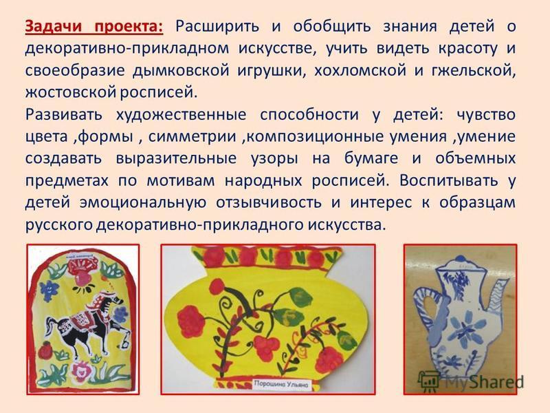 Задачи проекта: Расширить и обобщить знания детей о декоративно-прикладном искусстве, учить видеть красоту и своеобразие дымковской игрушки, хохломской и гжельской, ростовской росписей. Развивать художественные способности у детей: чувство цвета,форм