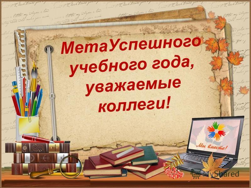 Мета Успешного учебного года, уважаемые коллеги!