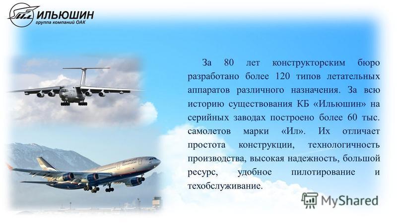 За 80 лет конструкторским бюро разработано более 120 типов летательных аппаратов различного назначения. За всю историю существования КБ «Ильюшин» на серийных заводах построено более 60 тыс. самолетов марки «Ил». Их отличает простота конструкции, техн