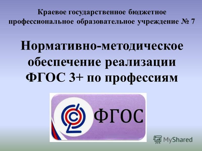 Краевое государственное бюджетное профессиональное образовательное учреждение 7 Нормативно-методическое обеспечение реализации ФГОС 3+ по профессиям