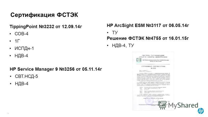Сертификация ФСТЭК 14 TippingPoint 3232 от 12.09.14 г СОВ-4 1Г ИСПДн-1 НДВ-4 HP ArcSight ESM 3117 от 06.05.14 г ТУ Решение ФСТЭК 4755 от 16.01.15 г НДВ-4, ТУ HP Service Manager 9 3256 от 05.11.14 г СВТ.НСД-5 НДВ-4