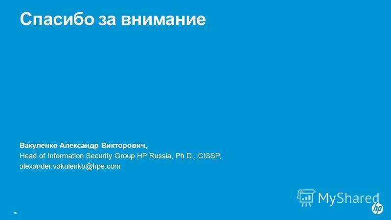 Спасибо за внимание Вакуленко Александр Викторович, Head of Information Security Group HP Russia, Ph.D., CISSP, alexander.vakulenko@hpe.com 16