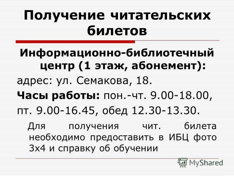 Получение читательских билетов Информационно-библиотечный центр (1 этаж, абонемент): адрес: ул. Семакова, 18. Часы работы: пон.-чт. 9.00-18.00, пт. 9.00-16.45, обед 12.30-13.30. Для получения чит. билета необходимо предоставить в ИБЦ фото 3x4 и справ