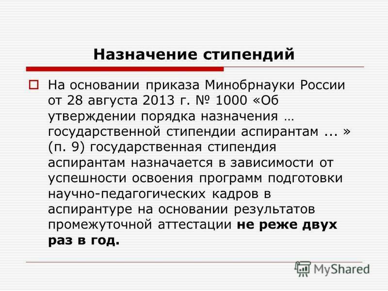 Назначение стипендий На основании приказа Минобрнауки России от 28 августа 2013 г. 1000 «Об утверждении порядка назначения … государственной стипендии аспирантам... » (п. 9) государственная стипендия аспирантам назначается в зависимости от успешности