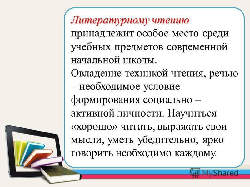 Литературному чтению Литературному чтению принадлежит особое место среди учебных предметов современной начальной школы. Овладение техникой чтения, речью – необходимое условие формирования социально – активной личности. Научиться «хорошо» читать, выра