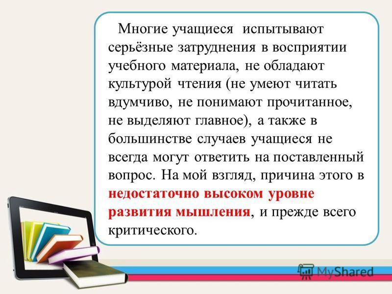 Многие учащиеся испытывают серьёзные затруднения в восприятии учебного материала, не обладают культурой чтения (не умеют читать вдумчиво, не понимают прочитанное, не выделяют главное), а также в большинстве случаев учащиеся не всегда могут ответить н