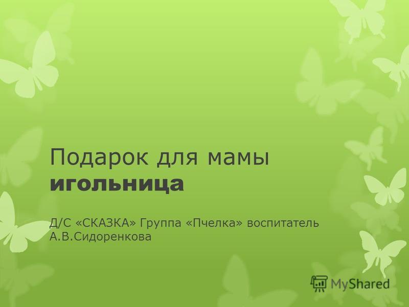 Подарок для мамы игольница Д/С «СКАЗКА» Группа «Пчелка» воспитатель А.В.Сидоренкова